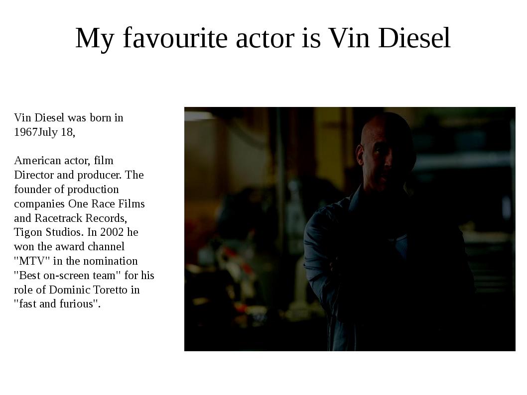 My favourite actor is Vin Diesel Vin Diesel was born in 1967July 18, American...