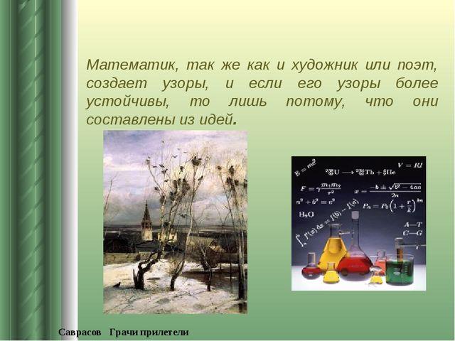 Математик, так же как и художник или поэт, создает узоры, и если его узоры бо...