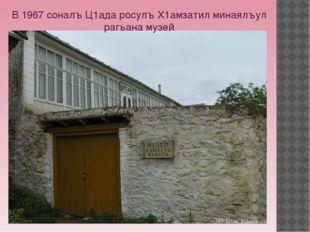 В 1967 соналъ Ц1ада росулъ Х1амзатил минаялъул рагьана музей