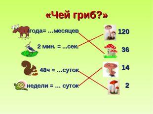 «Чей гриб?» 3года= …месяцев 2 мин. = ...сек. 48ч = …суток 2 недели = … суток