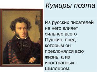 Кумиры поэта Из русских писателей на него влияет сильнее всего Пушкин, пред к