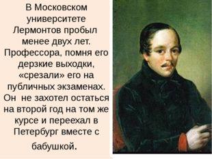 В Московском университете Лермонтов пробыл менее двух лет. Профессора, помня
