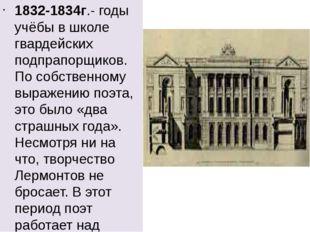 1832-1834г.- годы учёбы в школе гвардейских подпрапорщиков. По собственному