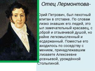 Отец Лермонтова- Юрий Петрович, был пехотный капитан в отставке. По словам бл