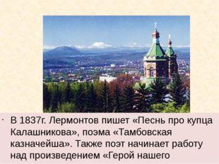 В 1837г. Лермонтов пишет «Песнь про купца Калашникова», поэма «Тамбовская ка