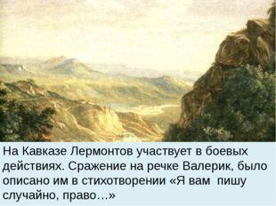 На Кавказе Лермонтов участвует в боевых действиях. Сражение на речке Валерик
