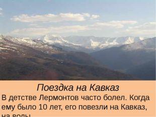 Поездка на Кавказ В детстве Лермонтов часто болел. Когда ему было 10 лет, его