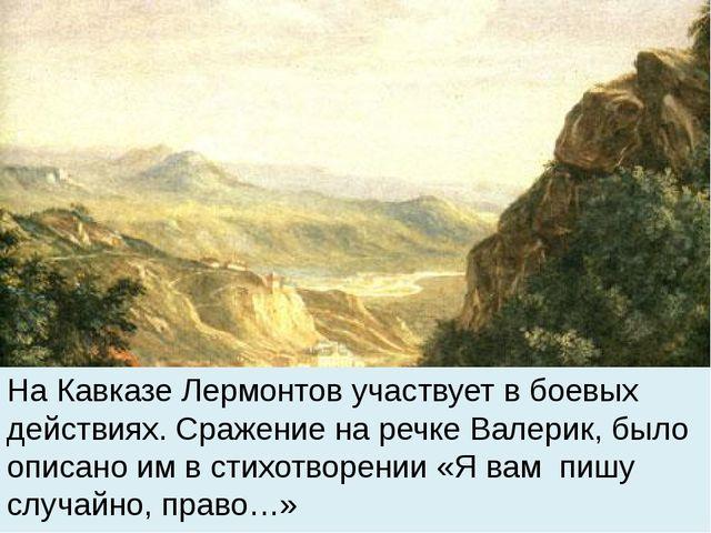 На Кавказе Лермонтов участвует в боевых действиях. Сражение на речке Валерик...
