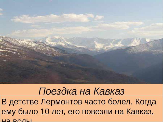 Поездка на Кавказ В детстве Лермонтов часто болел. Когда ему было 10 лет, его...