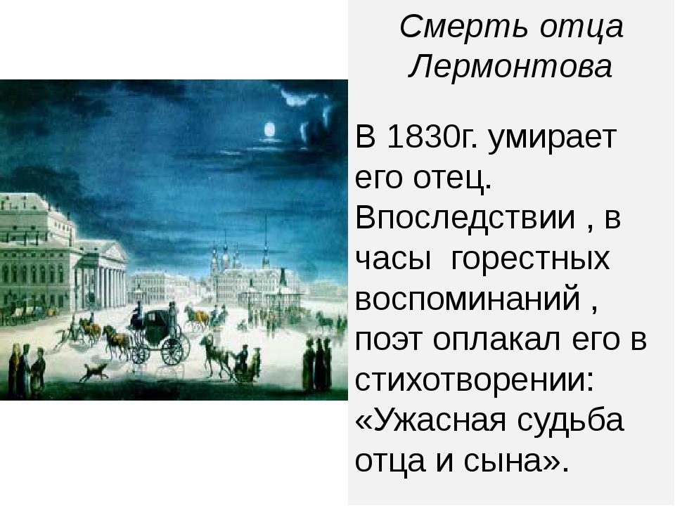 Смерть отца Лермонтова В 1830г. умирает его отец. Впоследствии , в часы горес...