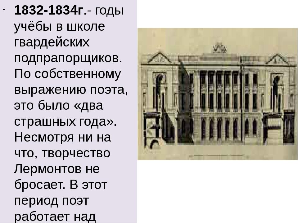 1832-1834г.- годы учёбы в школе гвардейских подпрапорщиков. По собственному...