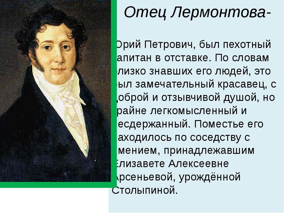 Отец Лермонтова- Юрий Петрович, был пехотный капитан в отставке. По словам бл...