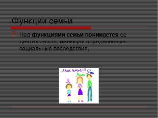Функции семьи Под функциями семьи понимается ее деятельность, имеющая определ
