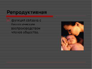 Репродуктивная функция связана с биологическим воспроизводством членов общест