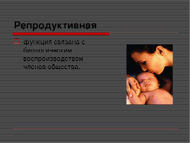 Репродуктивная функция связана с биологическим воспроизводством членов общест...
