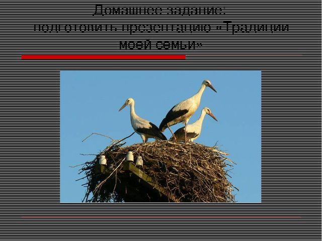 Домашнее задание: подготовить презентацию «Традиции моей семьи»