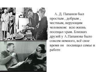 А. Д. Папанов был простым , добрым , честным, верующим человеком: всю жизнь п