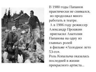 В 1980 годы Папанов практически не снимался, но продолжал много работать в т