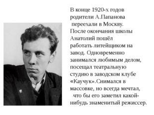 В конце 1920-х годов родители А.Папанова переехали в Москву. После окончания