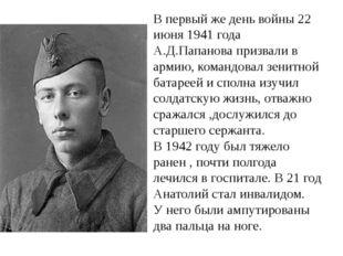 В первый же день войны 22 июня 1941 года А.Д.Папанова призвали в армию, коман