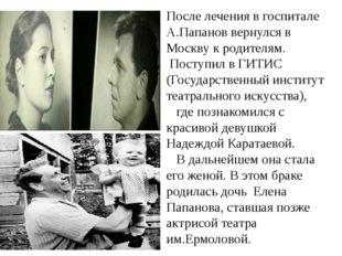 После лечения в госпитале А.Папанов вернулся в Москву к родителям. Поступил в