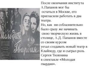 После окончания института А.Папанов мог бы остаться в Москве, его пригласили
