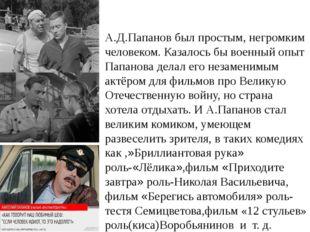 А.Д.Папанов был простым, негромким человеком. Казалось бы военный опыт Папано