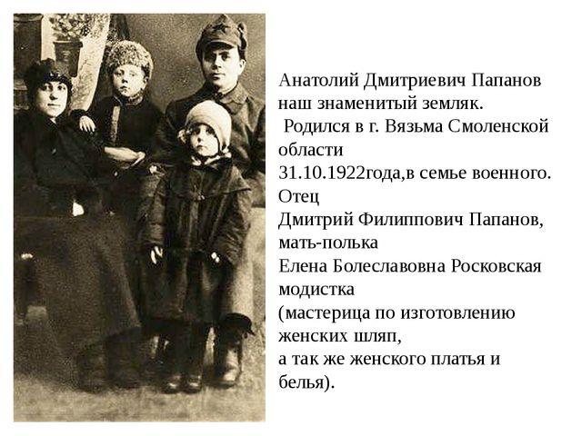 Анатолий Дмитриевич Папанов наш знаменитый земляк. Родился в г. Вязьма Смолен...