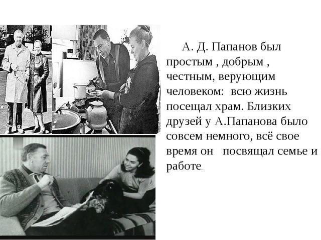 А. Д. Папанов был простым , добрым , честным, верующим человеком: всю жизнь п...