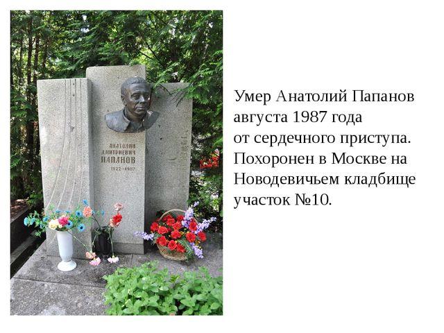 Умер Анатолий Папанов 5 августа 1987 года от сердечного приступа. Похоронен в...