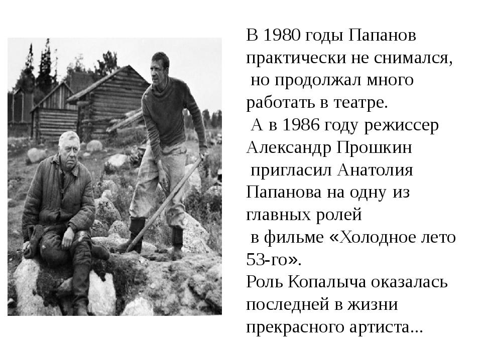 В 1980 годы Папанов практически не снимался, но продолжал много работать в т...