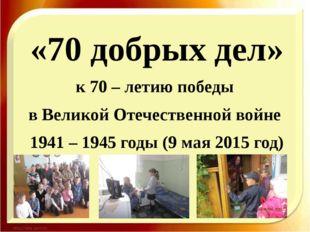 «70 добрых дел» к 70 – летию победы в Великой Отечественной войне 1941 – 1945