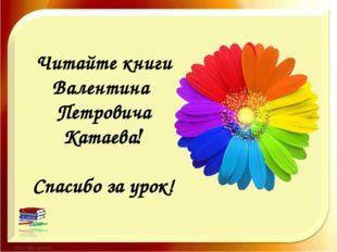 Читайте книги Валентина Петровича Катаева! Спасибо за урок!