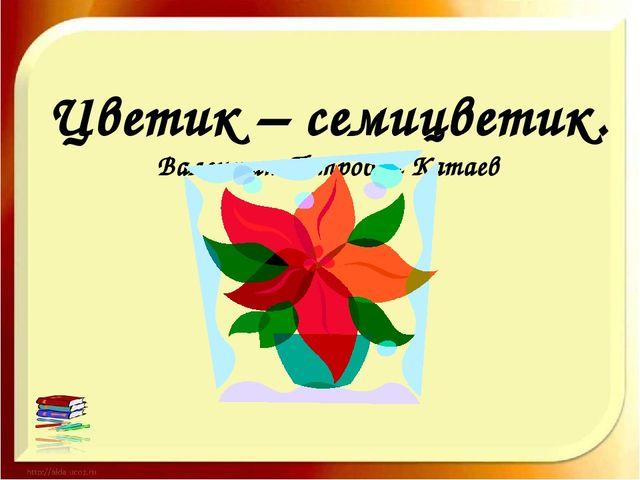 Цветик – семицветик. Валентин Петрович Катаев