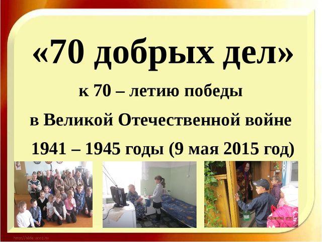 «70 добрых дел» к 70 – летию победы в Великой Отечественной войне 1941 – 1945...