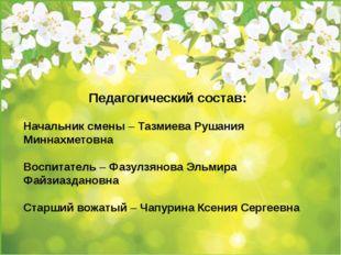 Педагогический состав: Начальник смены – Тазмиева Рушания Миннахметовна Воспи