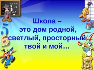 Школа – это дом родной, светлый, просторный твой и мой…