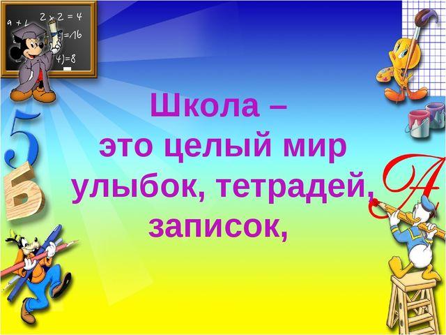 Школа – это целый мир улыбок, тетрадей, записок,