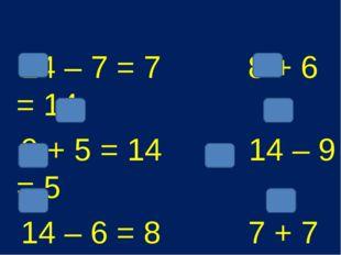 14 – 7 = 7 8 + 6 = 14 9 + 5 = 14 14 – 9 = 5 14 – 6 = 8 7 + 7 = 14 14 – 5 = 9