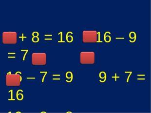8 + 8 = 16 16 – 9 = 7 16 – 7 = 9 9 + 7 = 16 16 – 8 = 8