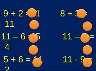 9 + 2 =11 8 + 3 = 11 11 – 6 = 5 11 – 7 = 4 5 + 6 = 11 11 - 9 = 2 7 + 4 = 11