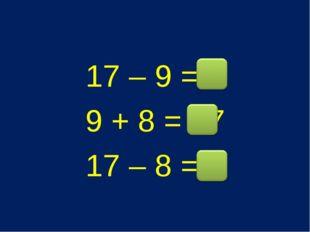 17 – 9 = 8 9 + 8 = 17 17 – 8 = 9