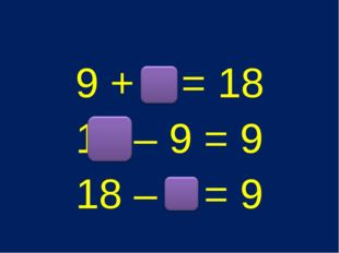 9 + 9 = 18 18 – 9 = 9 18 – 9 = 9
