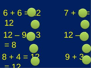 6 + 6 = 12 7 + 5 = 12 12 – 9 = 3 12 – 4 = 8 8 + 4 = 12 9 + 3 = 12 12 – 6 = 6