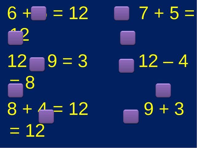 6 + 6 = 12 7 + 5 = 12 12 – 9 = 3 12 – 4 = 8 8 + 4 = 12 9 + 3 = 12 12 – 6 = 6...