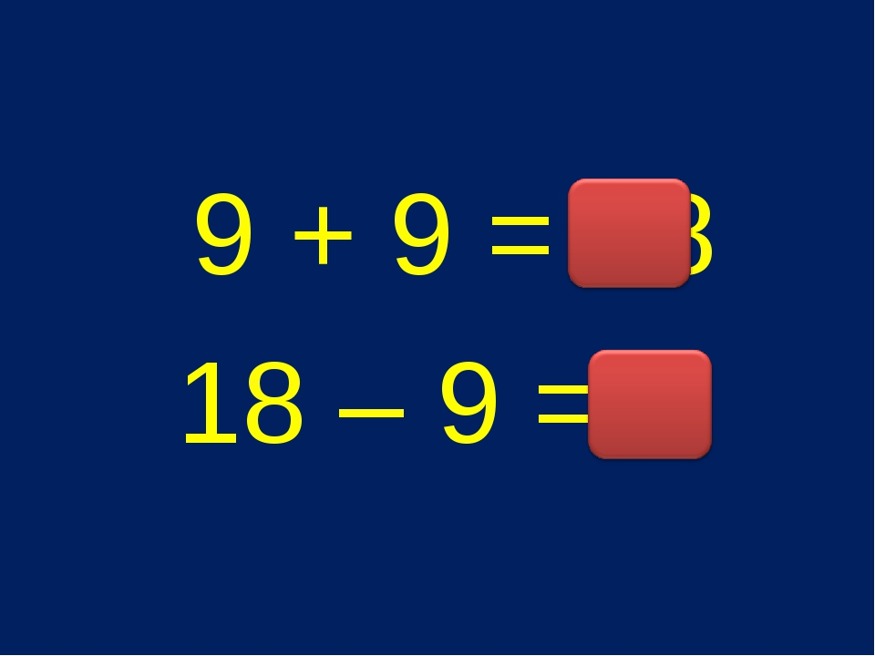 9 + 9 = 18 18 – 9 = 9