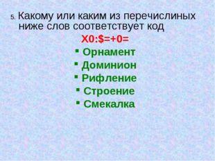 5. Какому или каким из перечислиных ниже слов соответствует код X0:$=+0= Орна