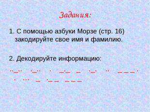 Задания: 1. С помощью азбуки Морзе (стр. 16) закодируйте свое имя и фамилию.