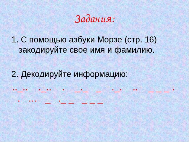 Задания: 1. С помощью азбуки Морзе (стр. 16) закодируйте свое имя и фамилию....