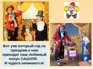 Вот уже который год на праздник к нам приходит наш любимый клоун САШУЛЯ. И чу